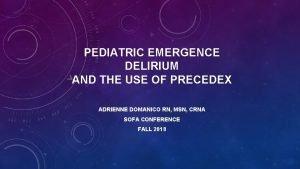 PEDIATRIC EMERGENCE DELIRIUM AND THE USE OF PRECEDEX