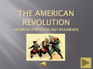 THE AMERICAN REVOLUTION AMERICAN STRENGTHS AND WEAKNESSES American