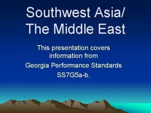 Southwest Asia The Middle East This presentation covers