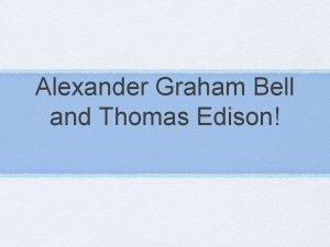 Alexander Graham Bell and Thomas Edison Objective By