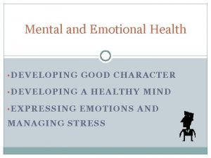 Mental and Emotional Health DEVELOPING GOOD CHARACTER DEVELOPING
