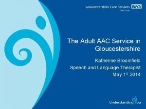 The Adult AAC Service in Gloucestershire Katherine Broomfield
