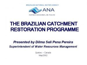 BRAZILIAN NATIONAL WATER AGENCY THE BRAZILIAN CATCHMENT RESTORATION