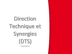 Direction Technique et Synergies DTS Organisation General organisation