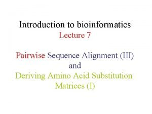 Introduction to bioinformatics Lecture 7 Pairwise Sequence Alignment