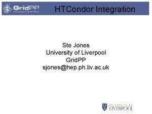 HTCondor Integration Ste Jones University of Liverpool Grid