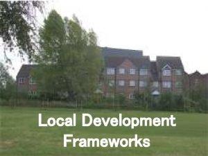 Local Development Frameworks Local Development Frameworks Key Aims