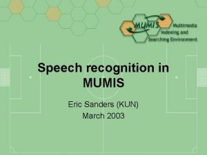Speech recognition in MUMIS Eric Sanders KUN March