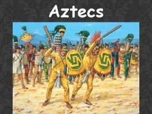 Aztecs WHO WERE THE AZTECS The Aztecs were