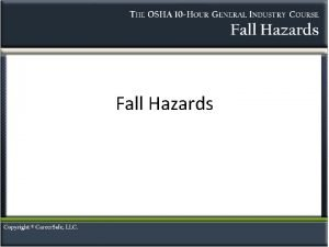 Fall Hazards Introduction Fall hazards exist at most