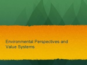 Environmental Perspectives and Value Systems What is your