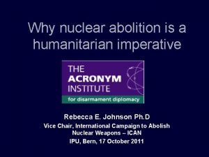 Why nuclear abolition is a humanitarian imperative Rebecca