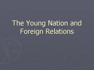 The Young Nation and Foreign Relations Relations with