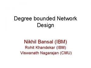 Degree bounded Network Design Nikhil Bansal IBM Rohit