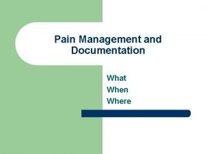 Pain Management and Documentation What When Where Pain