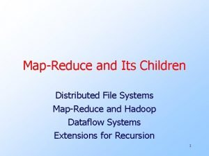 MapReduce and Its Children Distributed File Systems MapReduce