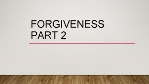 FORGIVENESS PART 2 FORGIVENESS WHY IS IT SO