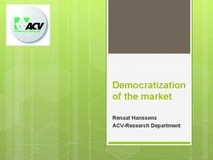 Democratization of the market Renaat Hanssens ACVResearch Department