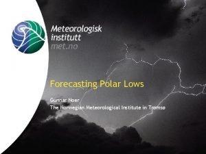 Forecasting Polar Lows Gunnar Noer The Norwegian Meteorological