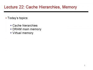 Lecture 22 Cache Hierarchies Memory Todays topics Cache