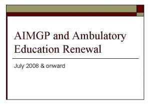 AIMGP and Ambulatory Education Renewal July 2008 onward
