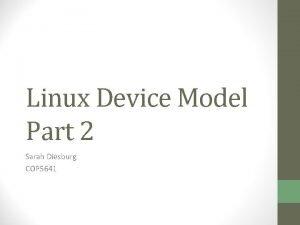 Linux Device Model Part 2 Sarah Diesburg COP
