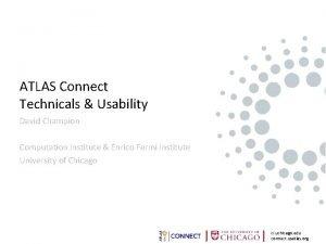 ATLAS Connect Technicals Usability David Champion Computation Institute