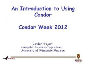 An Introduction to Using Condor Week 2012 Condor
