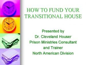 HOW TO FUND YOUR TRANSITIONAL HOUSE Presented by