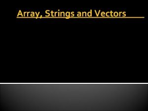 Array Strings and Vectors INTRODUCTION Array is a