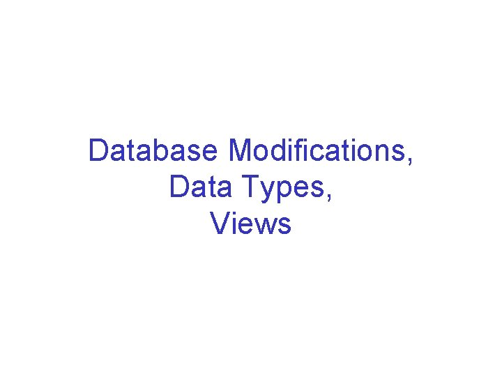 Database Modifications Data Types Views Database Modifications A