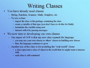 Writing Classes You have already used classes String