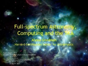 Fullspectrum Astronomy Computing and the SKA Alyssa Goodman