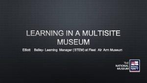 LEARNING IN A MULTISITE MUSEUM ELLIOTT BAILEY LEARNING