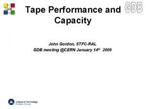 LCG Tape Performance and Capacity John Gordon STFCRAL