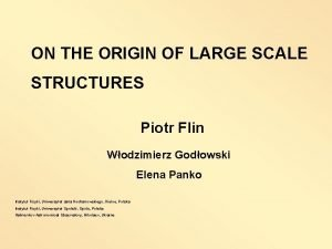 ON THE ORIGIN OF LARGE SCALE STRUCTURES Piotr