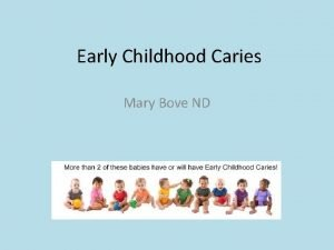 Early Childhood Caries Mary Bove ND Early Childhood