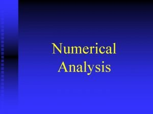 Numerical Analysis Numerical Analysis or Scientific Computing Concerned