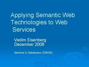 Applying Semantic Web Technologies to Web Services Vadim