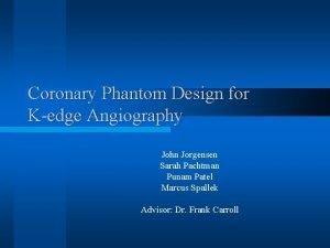 Coronary Phantom Design for Kedge Angiography John Jorgensen