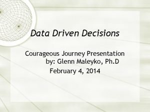Data Driven Decisions Courageous Journey Presentation by Glenn
