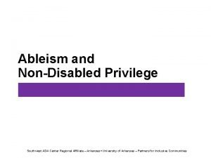 Ableism and NonDisabled Privilege Southwest ADA Center Regional