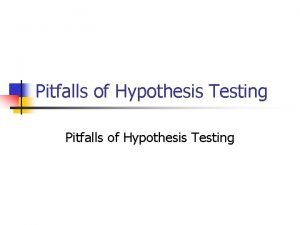 Pitfalls of Hypothesis Testing Hypothesis Testing The Steps