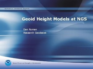 Geoid Height Models at NGS Dan Roman Research