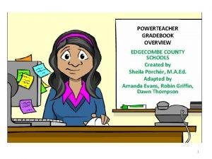 POWERTEACHER GRADEBOOK OVERVIEW EDGECOMBE COUNTY SCHOOLS Created by