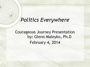 Politics Everywhere Courageous Journey Presentation by Glenn Maleyko