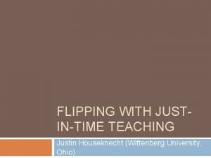 FLIPPING WITH JUSTINTIME TEACHING Justin Houseknecht Wittenberg University