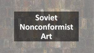 Soviet Nonconformist Art Soviet Nonconformist Art Soviet Underground