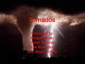 Tornados Presented by Bridget Bower Sarah Weaver Kris