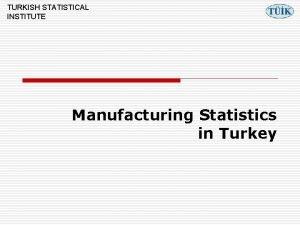 TURKISH STATISTICAL INSTITUTE Manufacturing Statistics in Turkey TURKISH